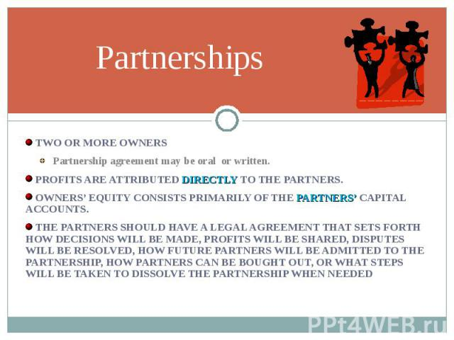 TWO OR MORE OWNERS TWO OR MORE OWNERS Partnership agreement may be oral or written. PROFITS ARE ATTRIBUTED DIRECTLY TO THE PARTNERS. OWNERS' EQUITY CONSISTS PRIMARILY OF THE PARTNERS' CAPITAL ACCOUNTS. THE PARTNERS SHOULD HAVE A LEGAL AGREEMENT THAT…