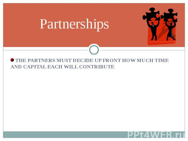 THE PARTNERS MUST DECIDE UP FRONT HOW MUCH TIME AND CAPITAL EACH WILL CONTRIBUTE THE PARTNERS MUST DECIDE UP FRONT HOW MUCH TIME AND CAPITAL EACH WILL CONTRIBUTE