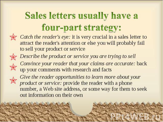 Catch the reader's eye: it is very crucial in a sales letter to attract the reader's attention or else you will probably fail to sell your product or service Catch the reader's eye: it is very crucial in a sales letter to attract the reader's attent…