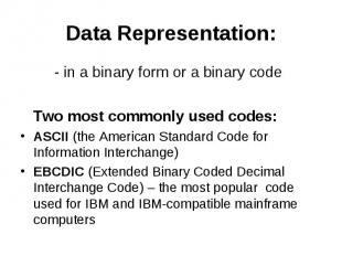 Data Representation: - in a binary form or a binary code Two most commonly used