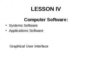 LESSON IV Computer Software: Systems Software Applications Software Graphical Us