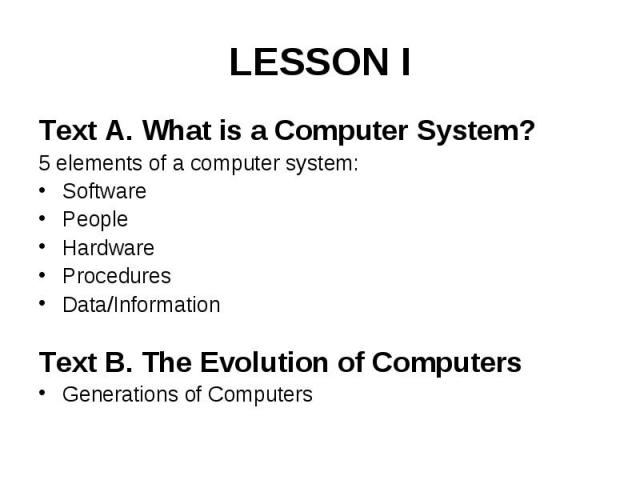 LESSON I Text A. What is a Computer System? 5 elements of a computer system: Software People Hardware Procedures Data/Information Text B. The Evolution of Computers Generations of Computers