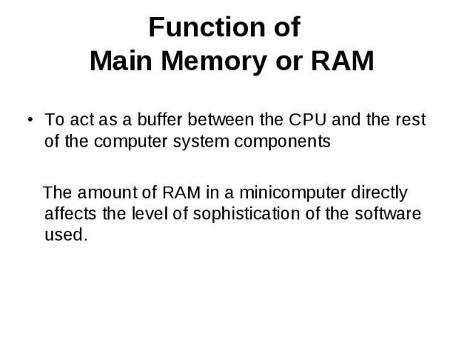 Function of Main Memory or RAM To act as a buffer between the CPU and the rest of the computer system components The amount of RAM in a minicomputer directly affects the level of sophistication of the software used.