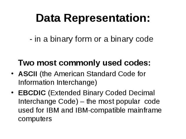 Data Representation: - in a binary form or a binary code Two most commonly used codes: ASCII (the American Standard Code for Information Interchange) EBCDIC (Extended Binary Coded Decimal Interchange Code) – the most popular code used for IBM and IB…