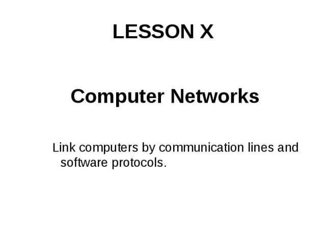 LESSON X Computer Networks Link computers by communication lines and software protocols.