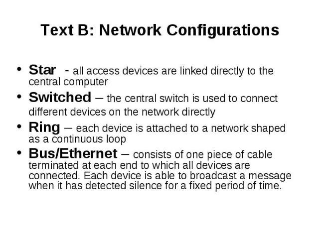 Text B: Network Configurations Star - all access devices are linked directly to the central computer Switched – the central switch is used to connect different devices on the network directly Ring – each device is attached to a network shaped as a c…
