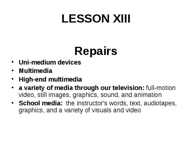 LESSON XIII Repairs Uni-medium devices Multimedia High-end multimedia a variety of media through our television: full-motion video, still images, graphics, sound, and animation School media: the instructor's words, text, audiotapes, graphics, and a …