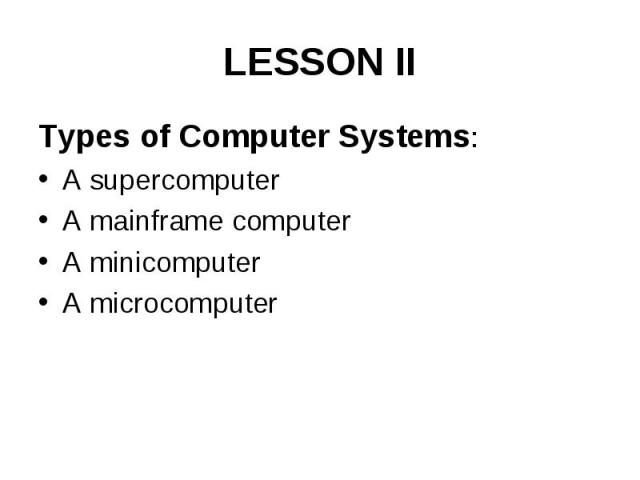 LESSON II Types of Computer Systems: A supercomputer A mainframe computer A minicomputer A microcomputer