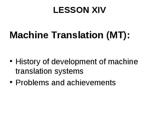 LESSON XIV Machine Translation (MT): History of development of machine translation systems Problems and achievements