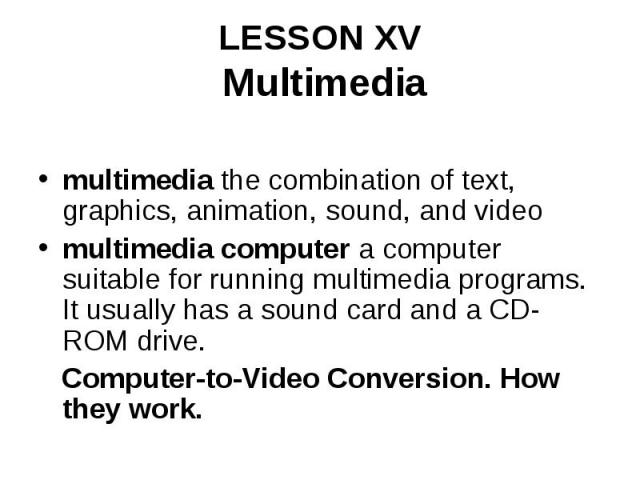 LESSON XV Multimedia multimedia the combination of text, graphics, animation, sound, and video multimedia computer a computer suitable for running multimedia programs. It usually has a sound card and a CD-ROM drive. Computer-to-Video Conversion. How…