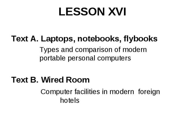 LESSON XVI Text A. Laptops, notebooks, flybooks Types and comparison of modern portable personal computers Text B. Wired Room Computer facilities in modern foreign hotels