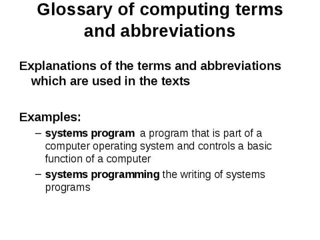Glossary of computing terms and abbreviations Explanations of the terms and abbreviations which are used in the texts Examples: systems program a program that is part of a computer operating system and controls a basic function of a computer systems…