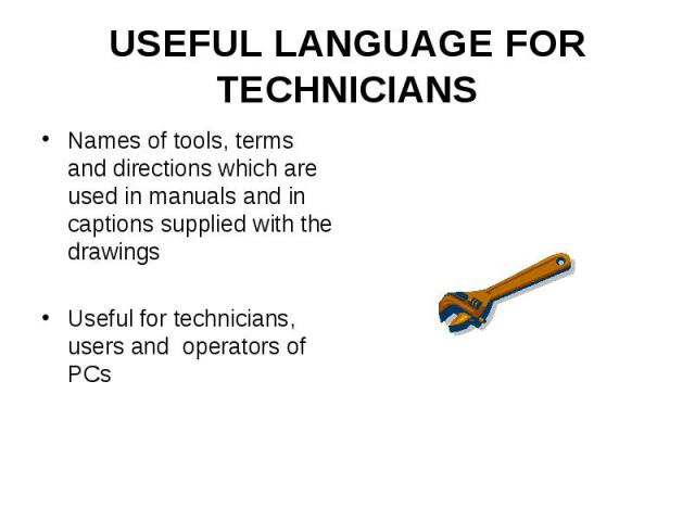 USEFUL LANGUAGE FOR TECHNICIANS Names of tools, terms and directions which are used in manuals and in captions supplied with the drawings Useful for technicians, users and operators of PCs
