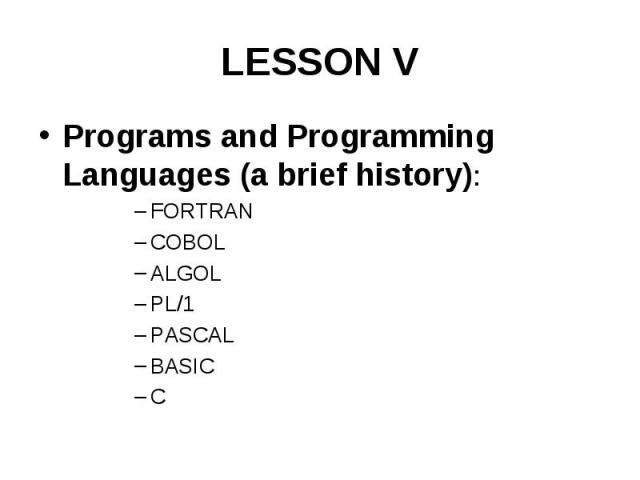 LESSON V Programs and Programming Languages (a brief history): FORTRAN COBOL ALGOL PL/1 PASCAL BASIC C
