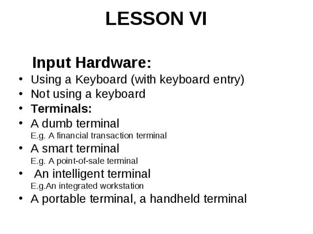 LESSON VI Input Hardware: Using a Keyboard (with keyboard entry) Not using a keyboard Terminals: A dumb terminal E.g. A financial transaction terminal A smart terminal E.g. A point-of-sale terminal An intelligent terminal E.g.An integrated workstati…