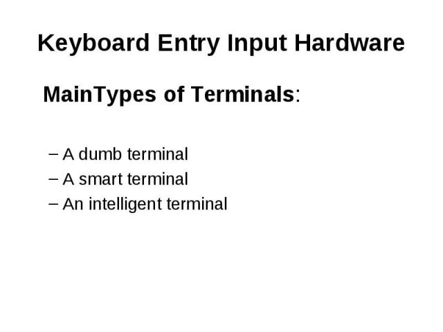Keyboard Entry Input Hardware MainTypes of Terminals: A dumb terminal A smart terminal An intelligent terminal