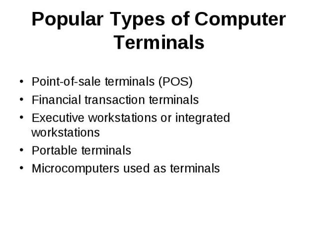 Popular Types of Computer Terminals Point-of-sale terminals (POS) Financial transaction terminals Executive workstations or integrated workstations Portable terminals Microcomputers used as terminals
