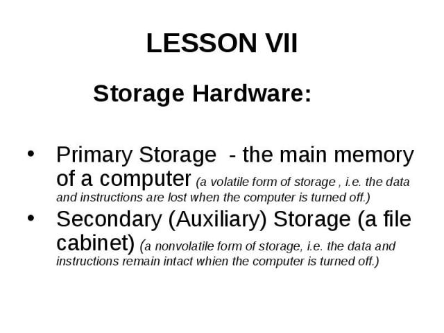 LESSON VII Storage Hardware: Primary Storage - the main memory of a computer (a volatile form of storage , i.e. the data and instructions are lost when the computer is turned off.) Secondary (Auxiliary) Storage (a file cabinet) (a nonvolatile form o…