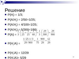 Решение P(Hi) = 1/3; P(A׀H1) = 2/50=1/25; P(A׀H2) = 4/100=1/25; P(A׀H3) = 5/300=