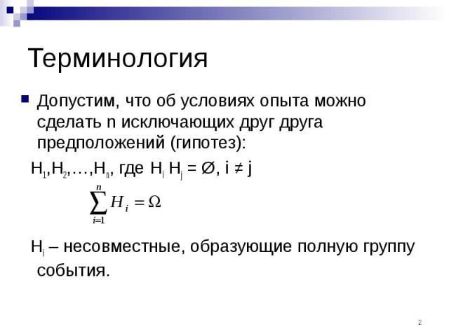 Терминология Допустим, что об условиях опыта можно сделать n исключающих друг друга предположений (гипотез): H1,H2,…,Hn, где Hi Hj = Ø, i ≠ j Hi – несовместные, образующие полную группу события.