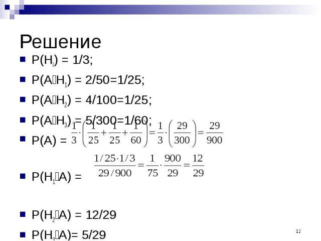 Решение P(Hi) = 1/3; P(A׀H1) = 2/50=1/25; P(A׀H2) = 4/100=1/25; P(A׀H3) = 5/300=1/60; P(A) = P(H1׀A) = P(H2׀A) = 12/29 P(H3׀A)= 5/29