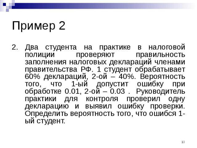 Пример 2 2. Два студента на практике в налоговой полиции проверяют правильность заполнения налоговых деклараций членами правительства РФ. 1 студент обрабатывает 60% деклараций, 2-ой – 40%. Вероятность того, что 1-ый допустит ошибку при обработке 0.0…