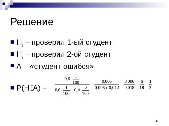Решение H1 – проверил 1-ый студент Н2 – проверил 2-ой студент А – «студент ошибся» P(H1׀A) =