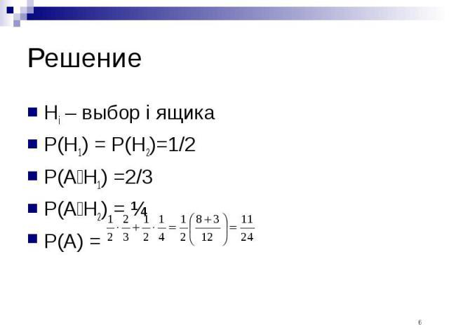 Решение Hi – выбор i ящика P(H1) = P(H2)=1/2 P(A׀H1) =2/3 P(A׀H2) = ¼ P(A) =