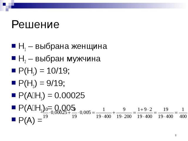 Решение H1 – выбрана женщина H2 – выбран мужчина P(H1) = 10/19; P(H2) = 9/19; P(A׀H1) = 0.00025 P(A׀H2) = 0.005 P(A) =