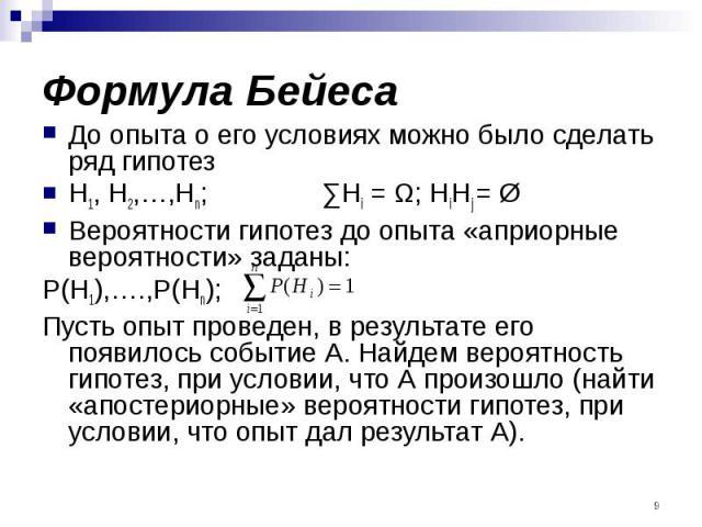 Формула Бейеса До опыта о его условиях можно было сделать ряд гипотез H1, H2,…,Hn; ∑Hi = Ω; HiHj = Ø Вероятности гипотез до опыта «априорные вероятности» заданы: P(H1),….,P(Hn); Пусть опыт проведен, в результате его появилось событие А. Найдем вероя…