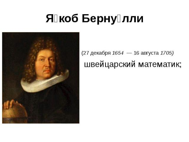 (27 декабря 1654 — 16 августа 1705) швейцарский математик;