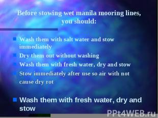 Before stowing wet manila mooring lines, you should: Wash them with salt water a