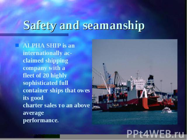 Safety and seamanship ALPHA SHIP is an internationally ас- claimed shipping company with а fleet of 20 highly sophisticated full container ships that owes its good charter sales то an above average performance.