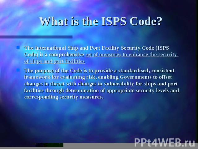What is the ISPS Code? The International Ship and Port Facility Security Code (ISPS Code) is a comprehensive set of measures to enhance the security of ships and port facilities The purpose of the Code is to provide a standardised, consistent framew…