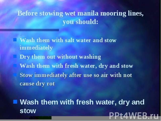 Before stowing wet manila mooring lines, you should: Wash them with salt water and stow immediately Dry them out without washing Wash them with fresh water, dry and stow Stow immediately after use so air with not cause dry rot Wash them with fresh w…