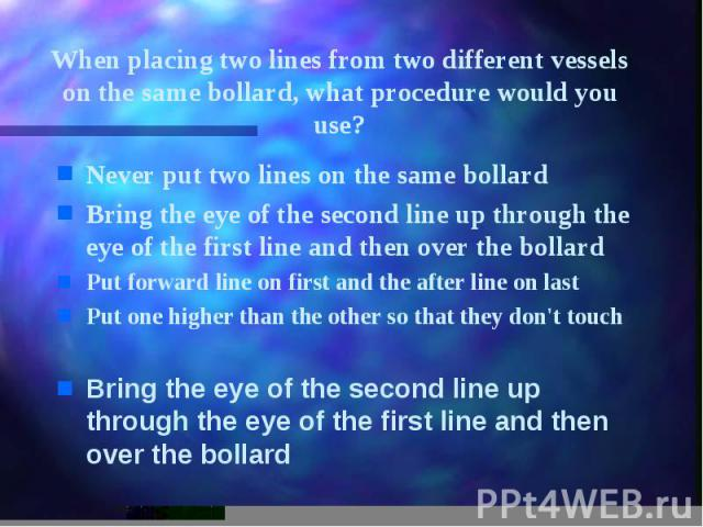 When placing two lines from two different vessels on the same bollard, what procedure would you use? Never put two lines on the same bollard Bring the eye of the second line up through the eye of the first line and then over the bollard Put forward …