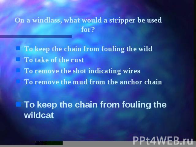On a windlass, what would a stripper be used for? To keep the chain from fouling the wild To take of the rust To remove the shot indicating wires To remove the mud from the anchor chain To keep the chain from fouling the wildcat