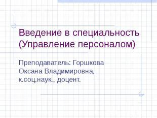 Введение в специальность (Управление персоналом) Преподаватель: Горшкова Оксана