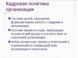 Кадровая политика организации Система целей, принципов, форм,критериев работы с