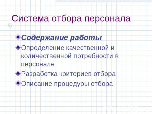 Система отбора персонала Содержание работы Определение качественной и количественной потребности в персонале Разработка критериев отбора Описание процедуры отбора