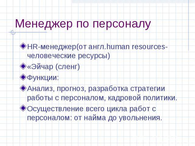 Менеджер по персоналу HR-менеджер(от англ.human resources-человеческие ресурсы) «Эйчар (сленг) Функции: Анализ, прогноз, разработка стратегии работы с персоналом, кадровой политики. Осуществление всего цикла работ с персоналом: от найма до увольнения.