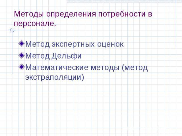Методы определения потребности в персонале. Метод экспертных оценок Метод Дельфи Математические методы (метод экстраполяции)