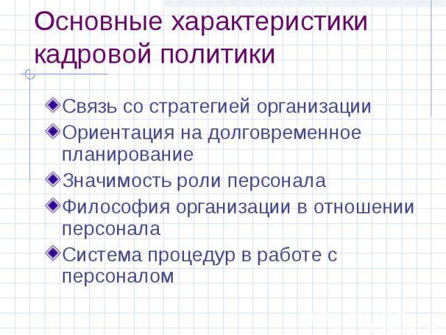 Основные характеристики кадровой политики Связь со стратегией организации Ориентация на долговременное планирование Значимость роли персонала Философия организации в отношении персонала Система процедур в работе с персоналом