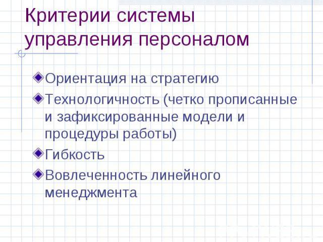 Критерии системы управления персоналом Ориентация на стратегию Технологичность (четко прописанные и зафиксированные модели и процедуры работы) Гибкость Вовлеченность линейного менеджмента