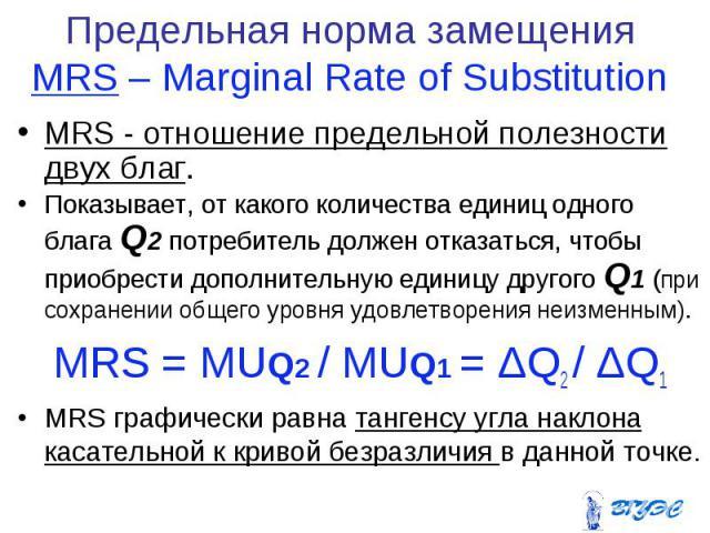 MRS - отношение предельной полезности двух благ. MRS - отношение предельной полезности двух благ. Показывает, от какого количества единиц одного блага Q2 потребитель должен отказаться, чтобы приобрести дополнительную единицу другого Q1 (при сохранен…
