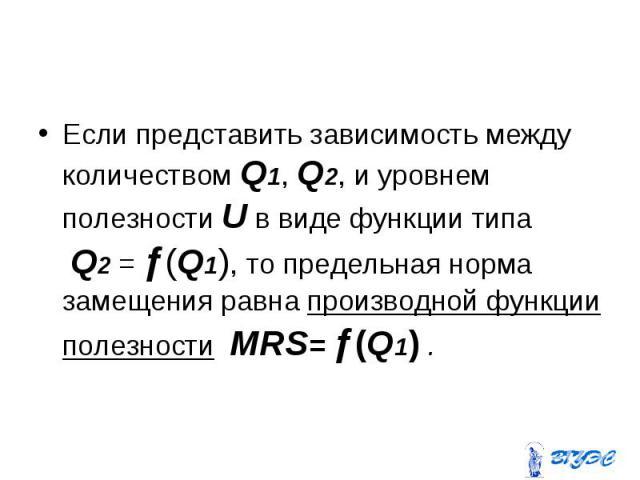 Если представить зависимость между количеством Q1, Q2, и уровнем полезности U в виде функции типа Q2 = ƒ(Q1), то предельная норма замещения равна производной функции полезности MRS= ƒ(Q1) . Если представить зависимость между количеством Q1, Q2, и ур…