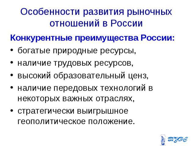 Конкурентные преимущества России: Конкурентные преимущества России: богатые природные ресурсы, наличие трудовых ресурсов, высокий образовательный ценз, наличие передовых технологий в некоторых важных отраслях, стратегически выигрышное геополитическо…