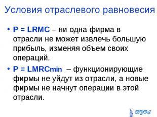 P = LRMC – ни одна фирма в отрасли не может извлечь большую прибыль, изменяя объ