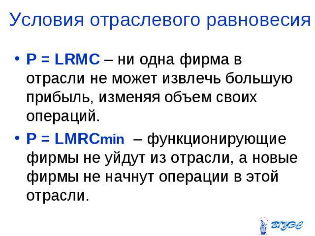 P = LRMC – ни одна фирма в отрасли не может извлечь большую прибыль, изменяя объем своих операций. P = LRMC – ни одна фирма в отрасли не может извлечь большую прибыль, изменяя объем своих операций. P = LMRCmin – функционирующие фирмы не уйдут из отр…
