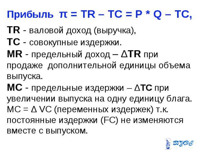 Прибыль π = TR – TC = P * Q – TC, Прибыль π = TR – TC = P * Q – TC, TR - валовой доход (выручка), TC - совокупные издержки. MR - предельный доход – ΔTR при продаже дополнительной единицы объема выпуска. МС - предельные издержки – ΔTС при увеличении …